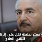 على عهدة إخوان ليبيا : خليفة حفتر يُصاب بجلطة ويُنقل إلى الخارج!